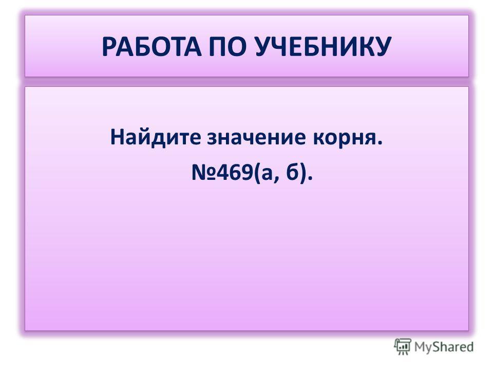 РАБОТА ПО УЧЕБНИКУ Найдите значение корня. 469(а, б). Найдите значение корня. 469(а, б).