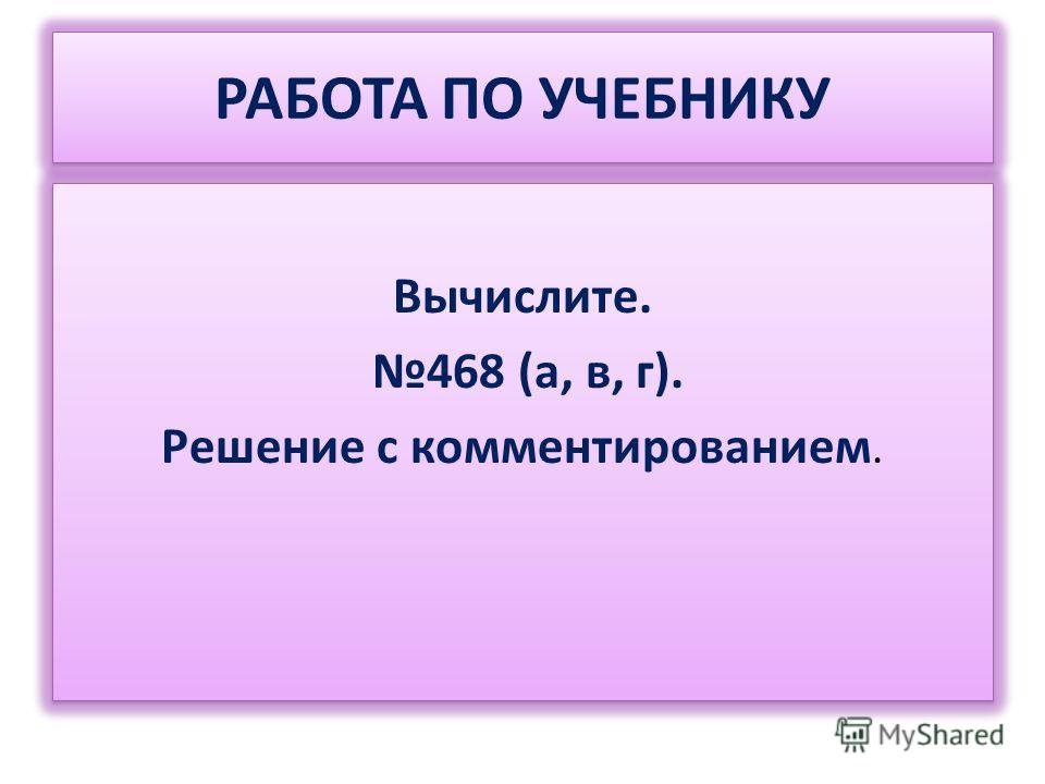 РАБОТА ПО УЧЕБНИКУ Вычислите. 468 (а, в, г). Решение с комментированием. Вычислите. 468 (а, в, г). Решение с комментированием.