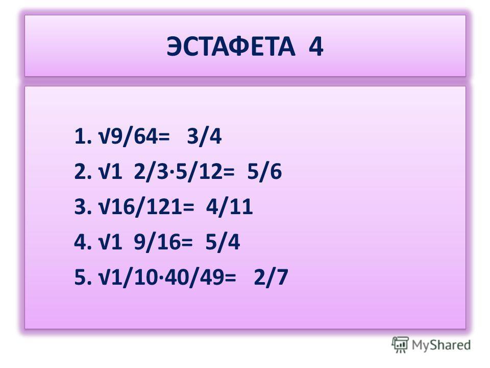 ЭСТАФЕТА 4 1. 9/64= 3/4 2. 1 2/35/12= 5/6 3. 16/121= 4/11 4. 1 9/16= 5/4 5. 1/1040/49= 2/7 1. 9/64= 3/4 2. 1 2/35/12= 5/6 3. 16/121= 4/11 4. 1 9/16= 5/4 5. 1/1040/49= 2/7