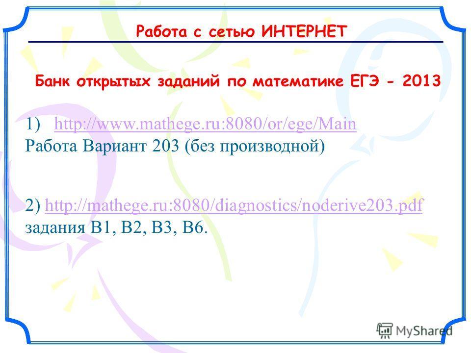 1) http://www.mathege.ru:8080/or/ege/Main Работа Вариант 203 (без производной)http://www.mathege.ru:8080/or/ege/Main 2) http://mathege.ru:8080/diagnostics/noderive203.pdf задания В1, В2, В3, В6.http://mathege.ru:8080/diagnostics/noderive203.pdf Банк