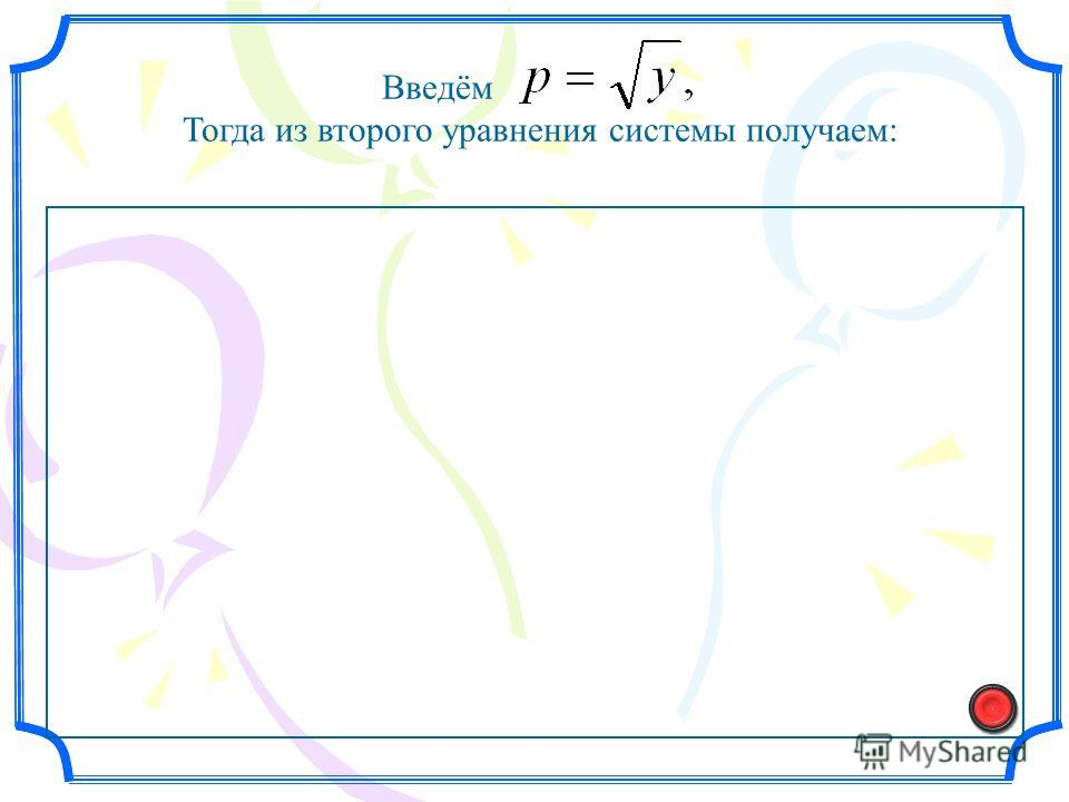 Введём Тогда из второго уравнения системы получаем: