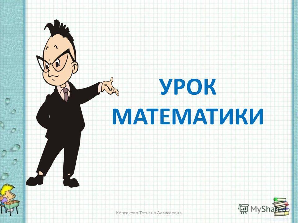 УРОК МАТЕМАТИКИ Корсакова Татьяна Алексеевна
