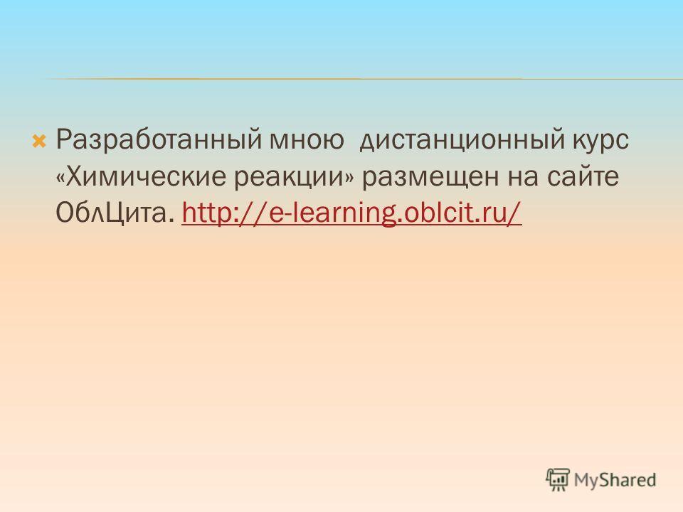 Разработанный мною дистанционный курс «Химические реакции» размещен на сайте ОблЦита. http://e-learning.oblcit.ru/http://e-learning.oblcit.ru/