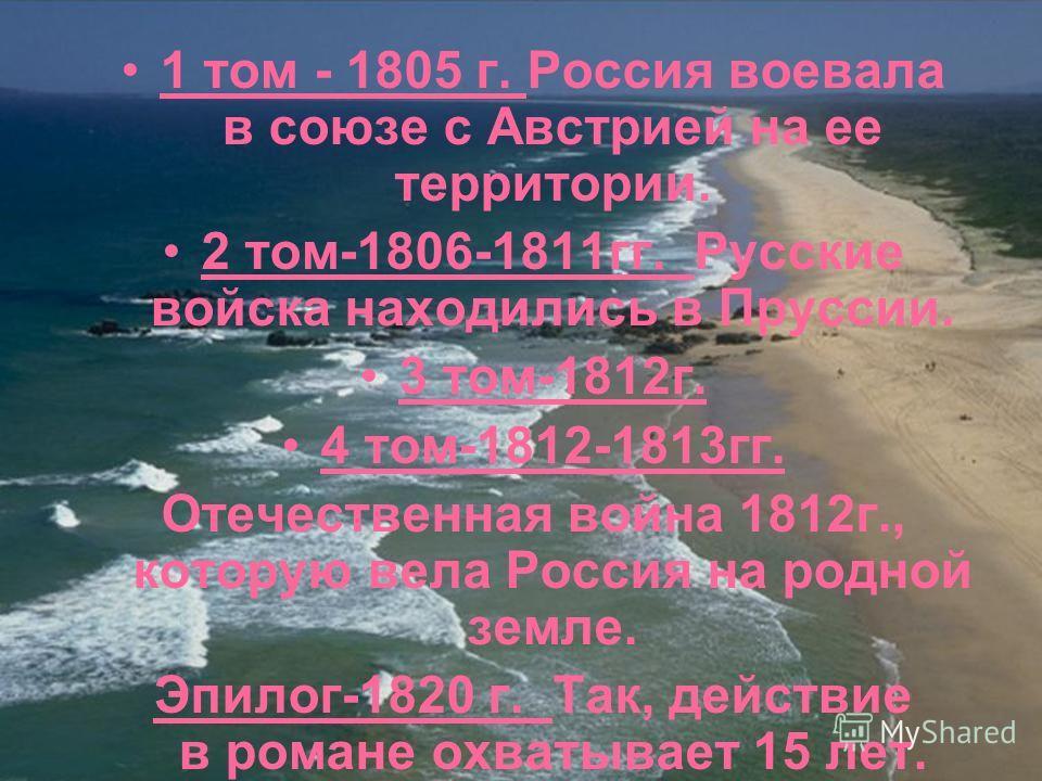 1 том - 1805 г. Россия воевала в союзе с Австрией на ее территории. 2 том-1806-1811гг. Русские войска находились в Пруссии. 3 том-1812г. 4 том-1812-1813гг. Отечественная война 1812г., которую вела Россия на родной земле. Эпилог-1820 г. Так, действие
