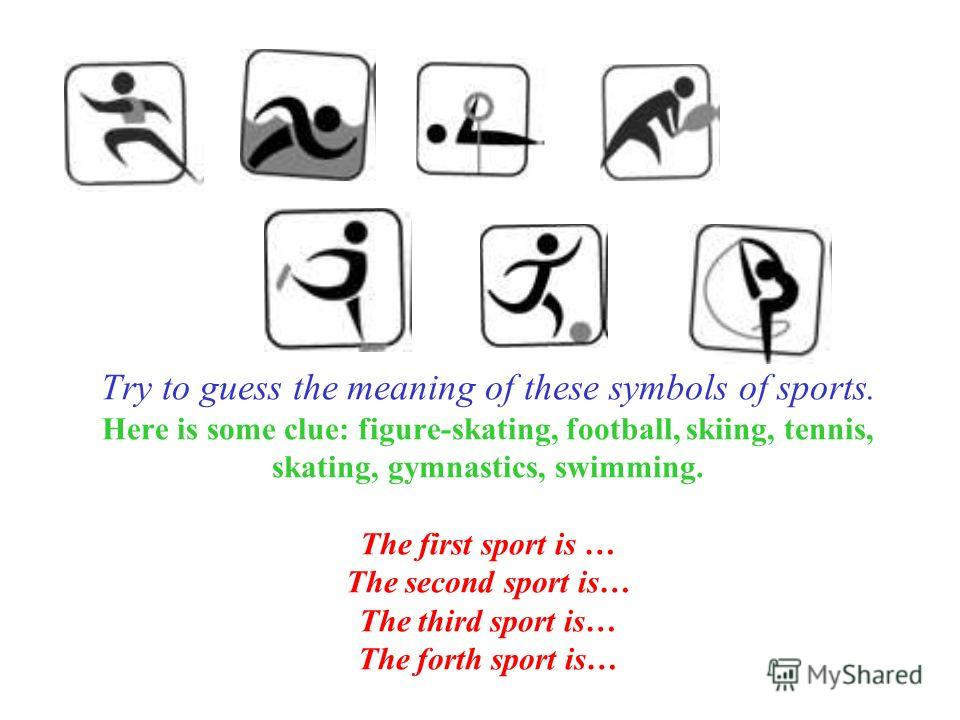 Try to guess the meaning of these symbols of sports. Here is some clue: figure-skating, football, skiing, tennis, skating, gymnastics, swimming. The first sport is … The second sport is… The third sport is… The forth sport is…
