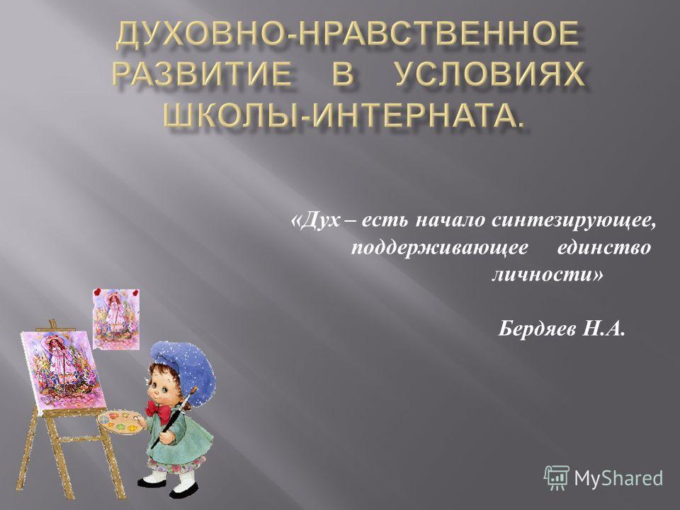 « Дух – есть начало синтезирующее, поддерживающее единство личности» Бердяев Н.А.