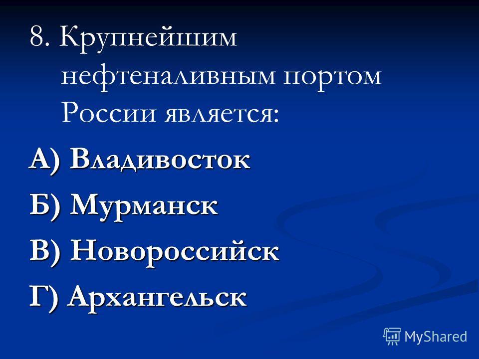 8. Крупнейшим нефтеналивным портом России является: А) Владивосток Б) Мурманск В) Новороссийск Г) Архангельск