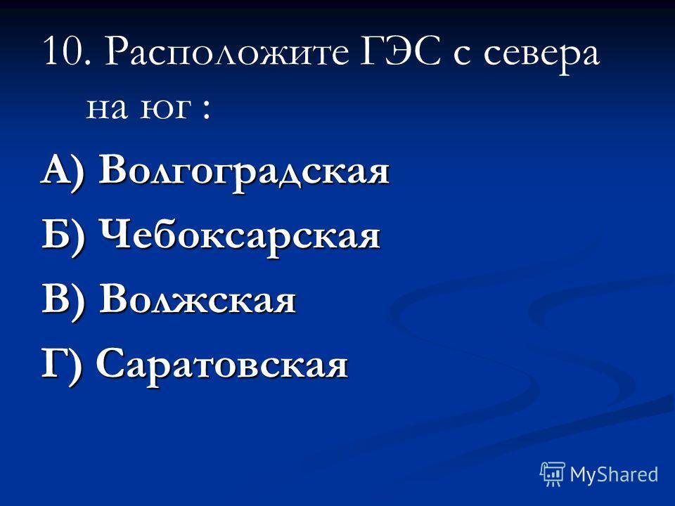 10. Расположите ГЭС с севера на юг : А) Волгоградская Б) Чебоксарская В) Волжская Г) Саратовская