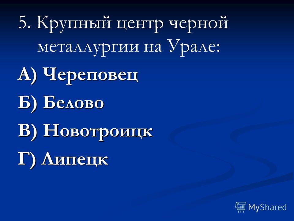 5. Крупный центр черной металлургии на Урале: А) Череповец Б) Белово В) Новотроицк Г) Липецк