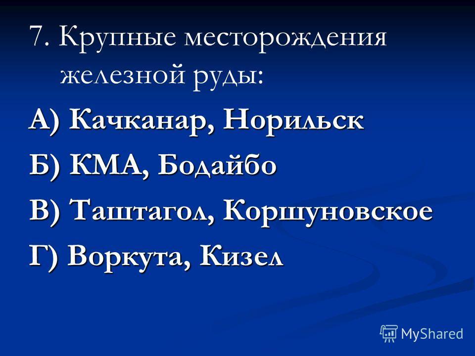 7. Крупные месторождения железной руды: А) Качканар, Норильск Б) КМА, Бодайбо В) Таштагол, Коршуновское Г) Воркута, Кизел