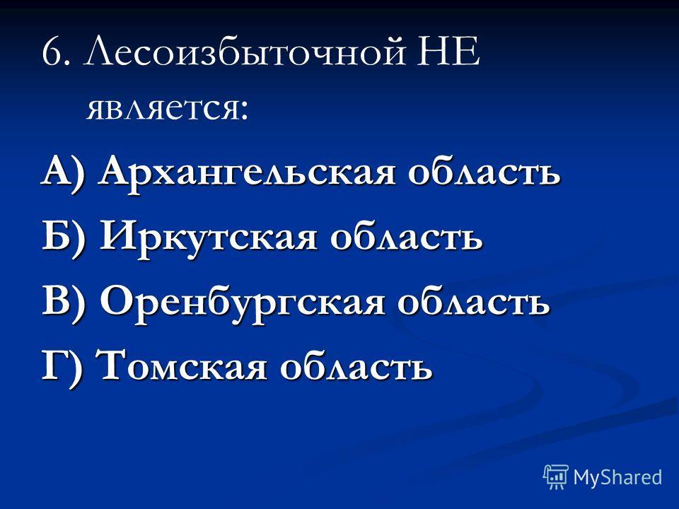 6. Лесоизбыточной НЕ является: А) Архангельская область Б) Иркутская область В) Оренбургская область Г) Томская область