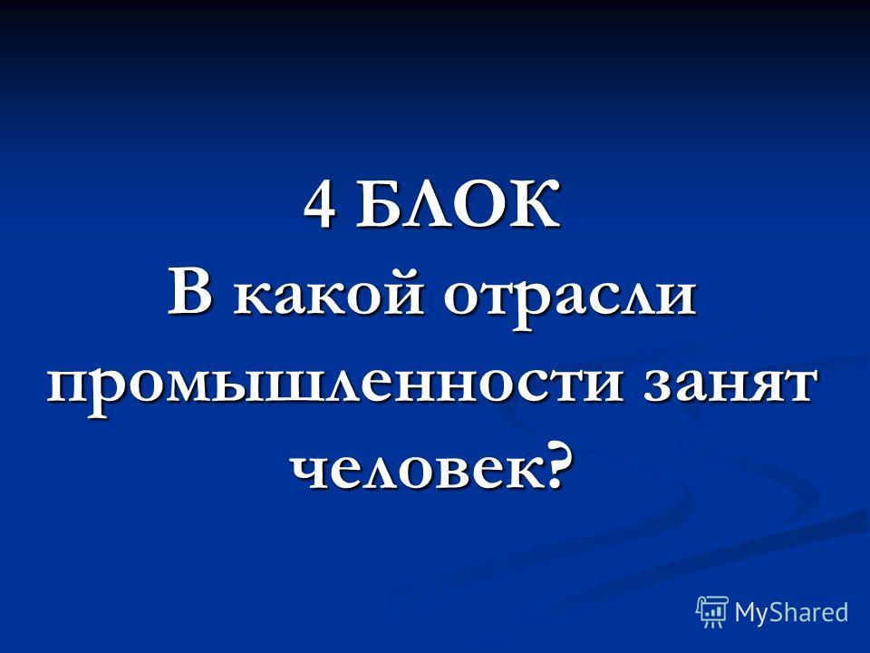 4 БЛОК В какой отрасли промышленности занят человек?
