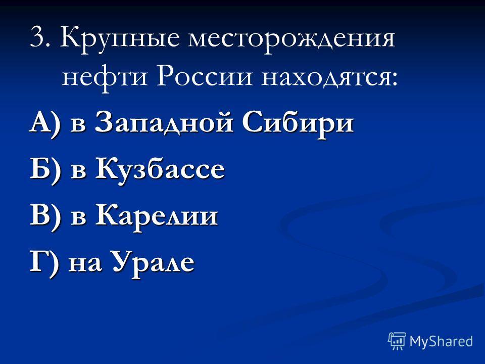3. Крупные месторождения нефти России находятся: А) в Западной Сибири Б) в Кузбассе В) в Карелии Г) на Урале