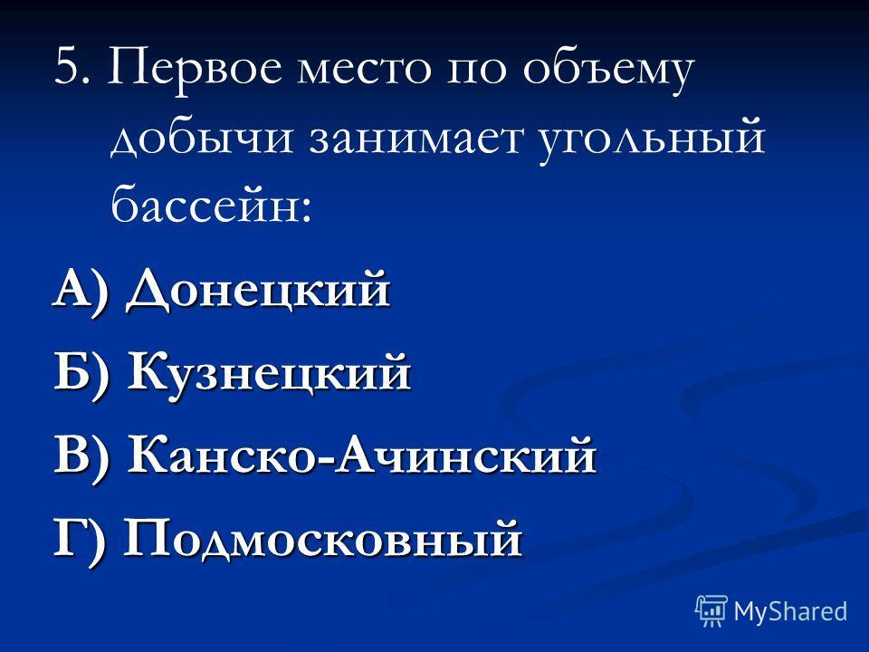 5. Первое место по объему добычи занимает угольный бассейн: А) Донецкий Б) Кузнецкий В) Канско-Ачинский Г) Подмосковный