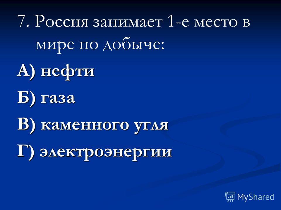 7. Россия занимает 1-е место в мире по добыче: А) нефти Б) газа В) каменного угля Г) электроэнергии