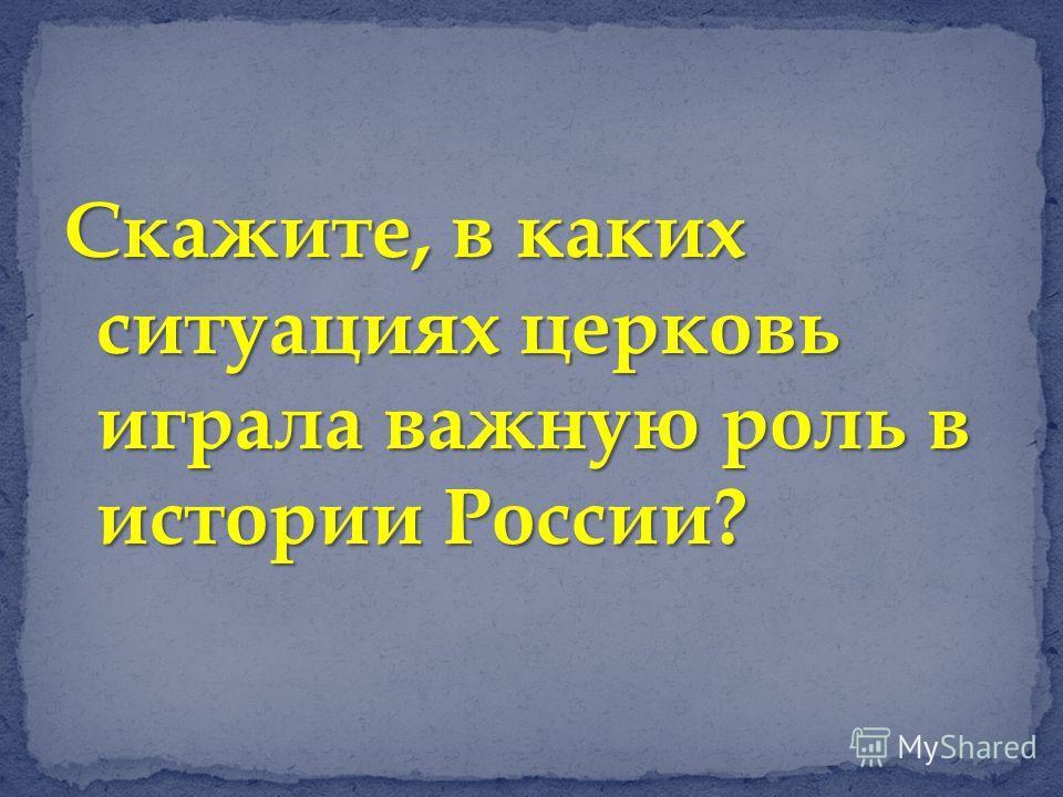 Скажите, в каких ситуациях церковь играла важную роль в истории России?