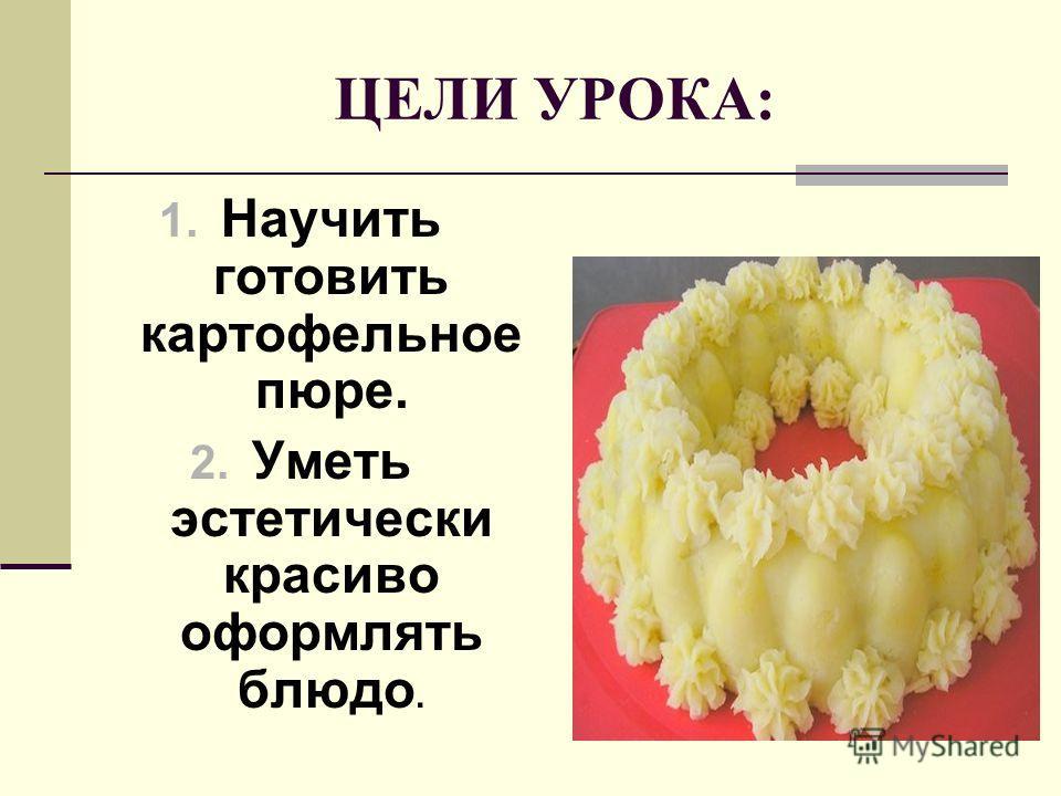ЦЕЛИ УРОКА: 1. Научить готовить картофельное пюре. 2. Уметь эстетически красиво оформлять блюдо.