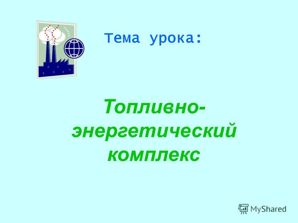 Тема урока: Топливно- энергетический комплекс