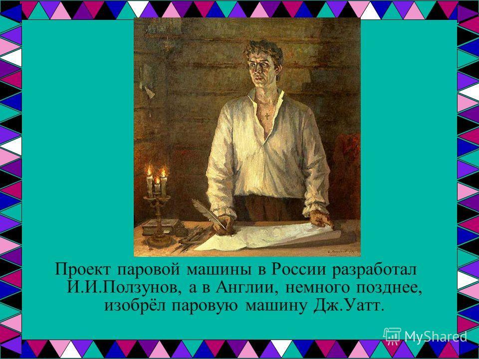 Проект паровой машины в России разработал И.И.Ползунов, а в Англии, немного позднее, изобрёл паровую машину Дж.Уатт.