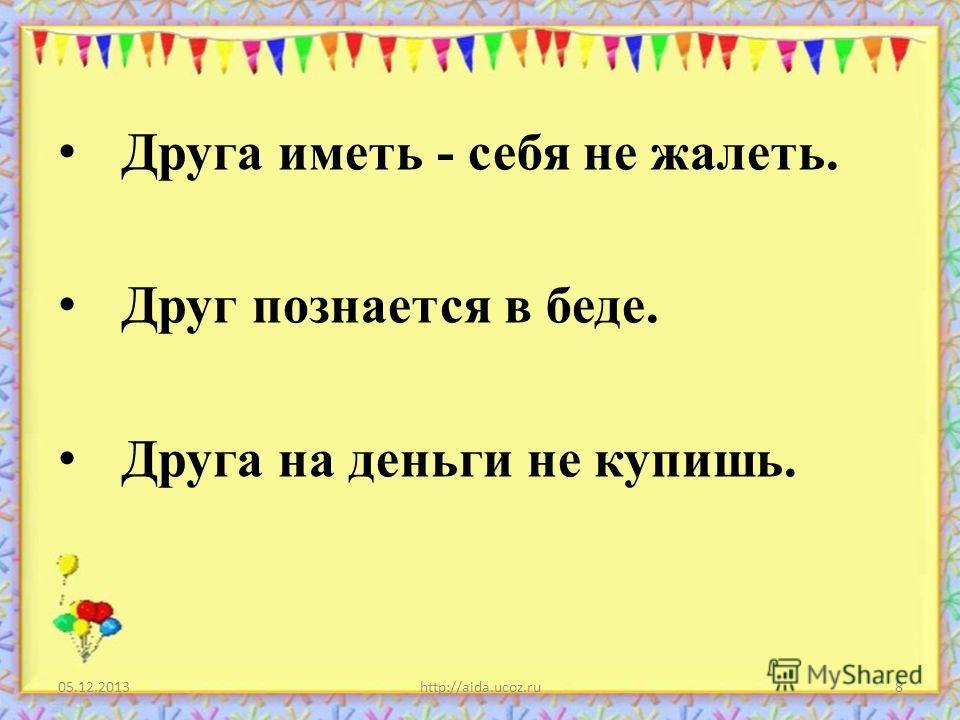 Друга иметь - себя не жалеть. Друг познается в беде. Друга на деньги не купишь. 05.12.2013http://aida.ucoz.ru8