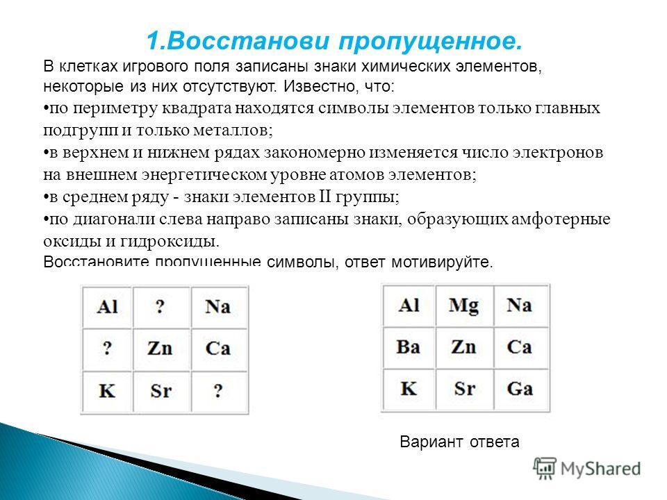 1.Восстанови пропущенное. В клетках игрового поля записаны знаки химических элементов, некоторые из них отсутствуют. Известно, что: по периметру квадрата находятся символы элементов только главных подгрупп и только металлов; в верхнем и нижнем рядах