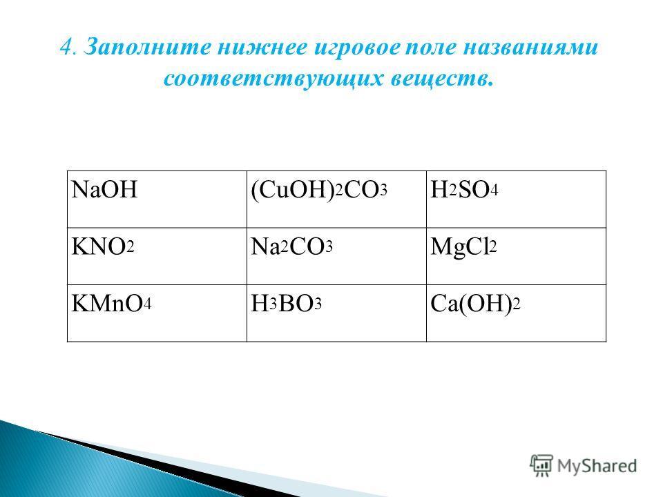 NaOH(CuOH) 2 CO 3 H 2 SO 4 KNO 2 Na 2 CO 3 MgCl 2 KMnO 4 H 3 BO 3 Ca(OH) 2 4. Заполните нижнее игровое поле названиями соответствующих веществ.