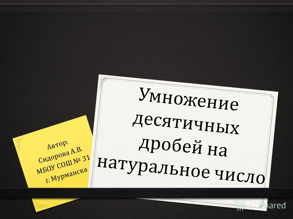 Умножение десятичных дробей на натуральное число Автор: Сидорова А.В. МБОУ СОШ 31 г. Мурманска