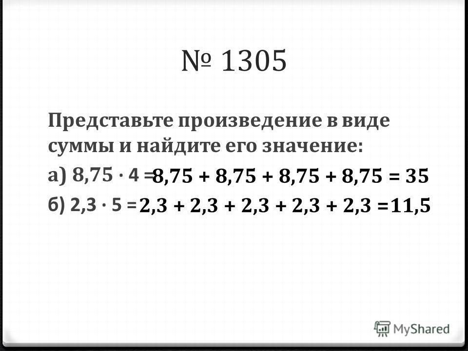 1305 Представьте произведение в виде суммы и найдите его значение: а) 8,75 4 = б) 2,3 5 = 358,75 + 8,75 + 8,75 + 8,75 = 11,52,3 + 2,3 + 2,3 + 2,3 + 2,3 =