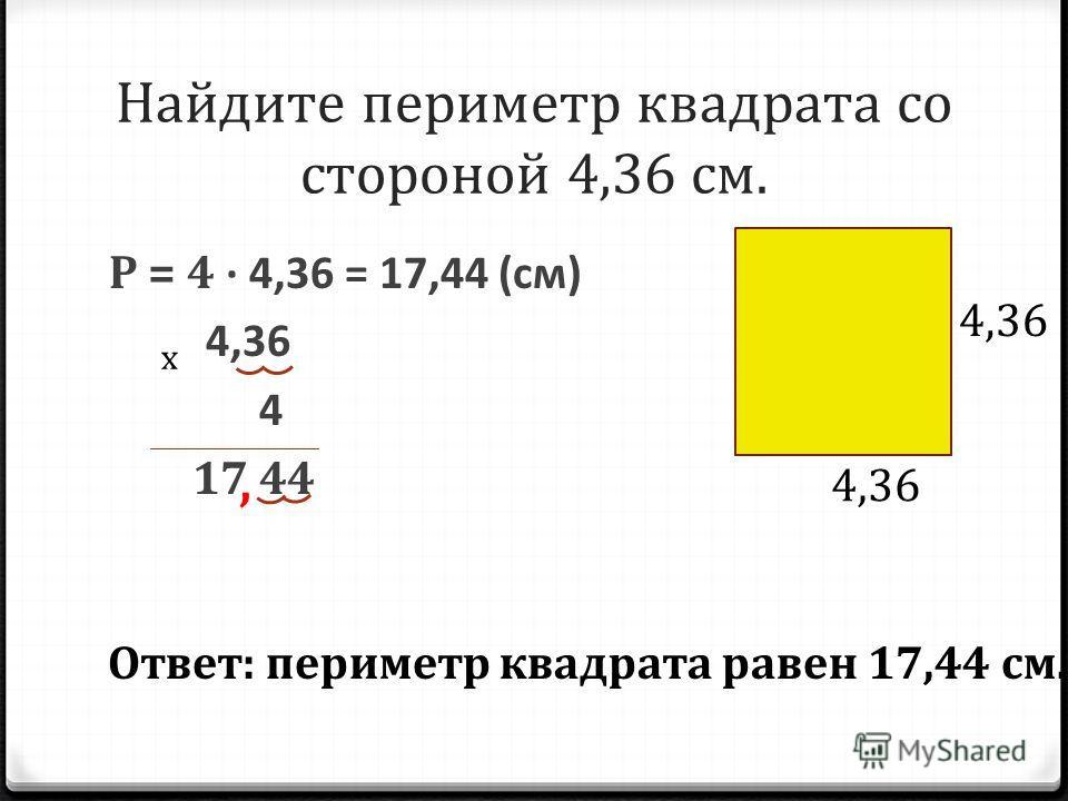 Найдите периметр квадрата со стороной 4,36 см. Р = 4 4,36 = 17,44 (см) 4,36 4 17 44 х, 4,36 Ответ: периметр квадрата равен 17,44 см.