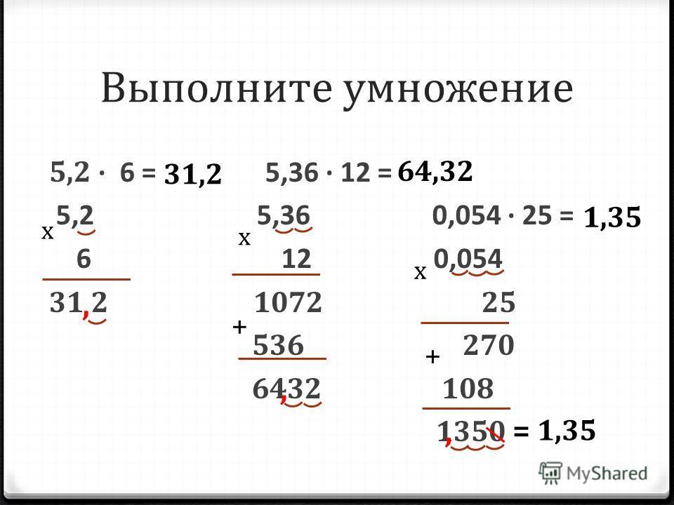 Выполните умножение 5,2 6 = 5,36 12 = 5,2 5,36 0,054 25 = 6 12 0,054 31 2 1072 25 536 270 6432 108 1350 х,,, 31,2 х + 64,32 х + = 1,35 1,35