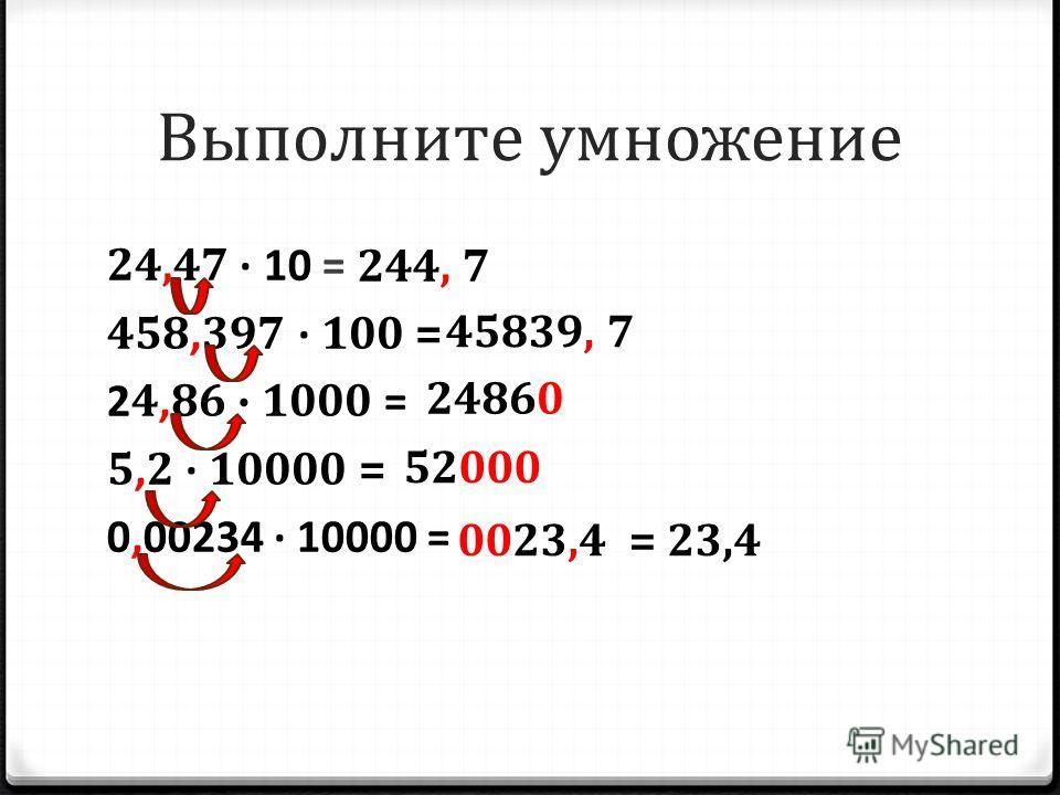 24,47 10 = 458, 397 100 = 2 4, 86 1000 = 5, 2 10000 = 0,00234 10000 = Выполните умножение 244, 7 45839, 7 24860 52000 0023,4= 23,4