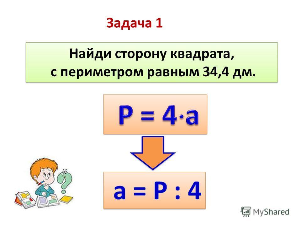 Задача 1 Найди сторону квадрата, с периметром равным 34,4 дм. Найди сторону квадрата, с периметром равным 34,4 дм.
