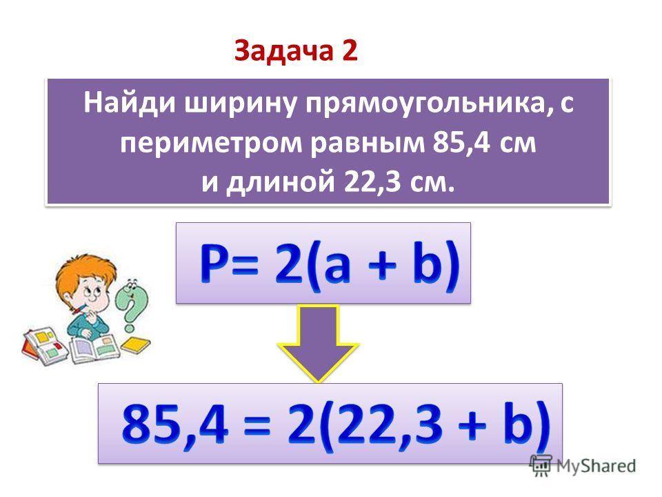 Найди ширину прямоугольника, с периметром равным 85,4 см и длиной 22,3 см. Найди ширину прямоугольника, с периметром равным 85,4 см и длиной 22,3 см. Задача 2