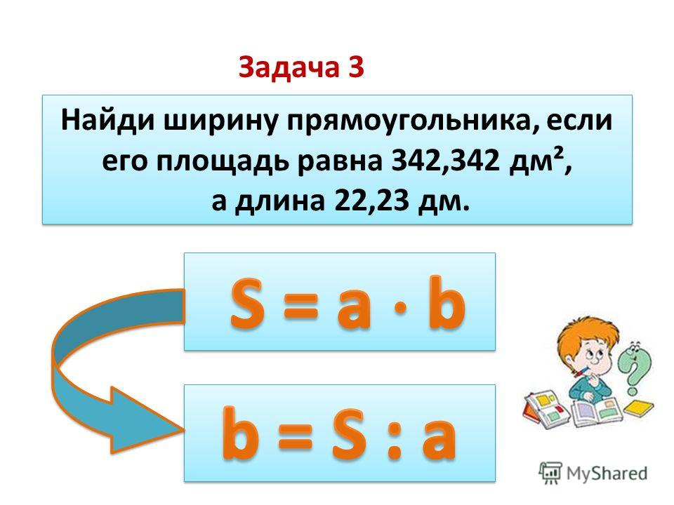 Задача 3 Найди ширину прямоугольника, если его площадь равна 342,342 дм², а длина 22,23 дм. Найди ширину прямоугольника, если его площадь равна 342,342 дм², а длина 22,23 дм.