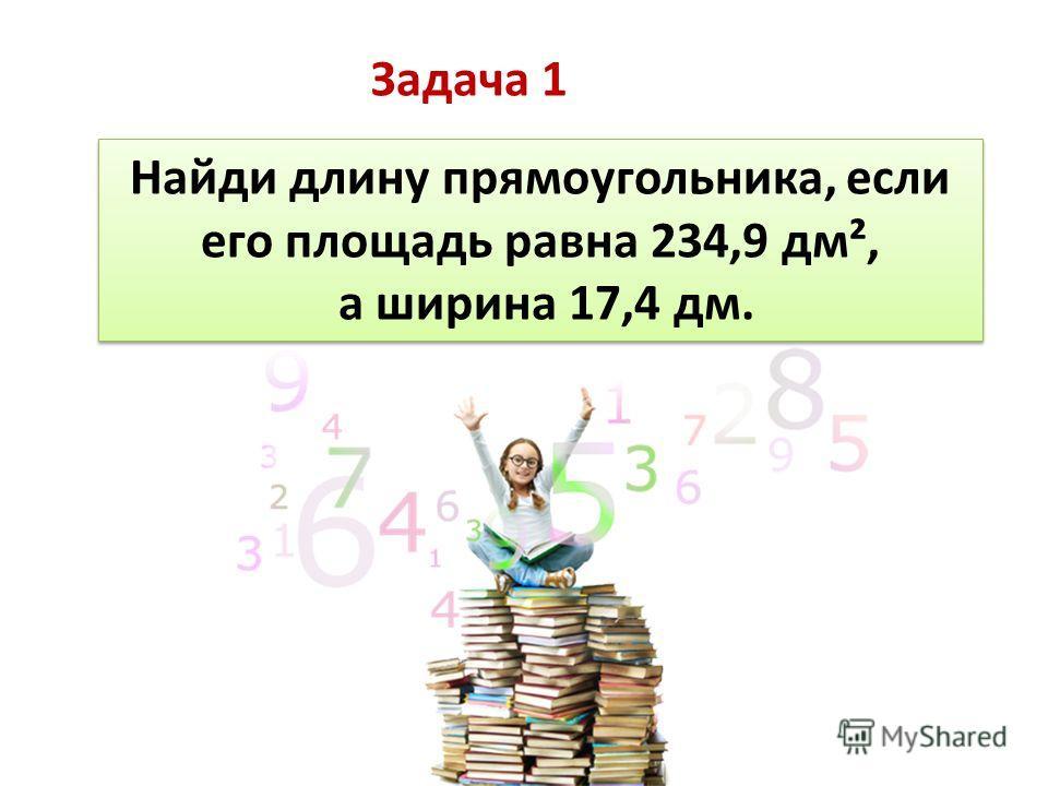 Найди длину прямоугольника, если его площадь равна 234,9 дм², а ширина 17,4 дм. Найди длину прямоугольника, если его площадь равна 234,9 дм², а ширина 17,4 дм. Задача 1