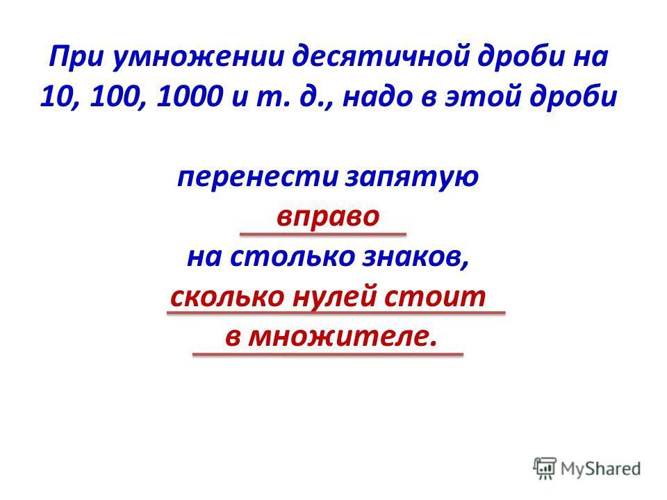 При умножении десятичной дроби на 10, 100, 1000 и т. д., надо в этой дроби перенести запятую вправо на столько знаков, сколько нулей стоит в множителе.