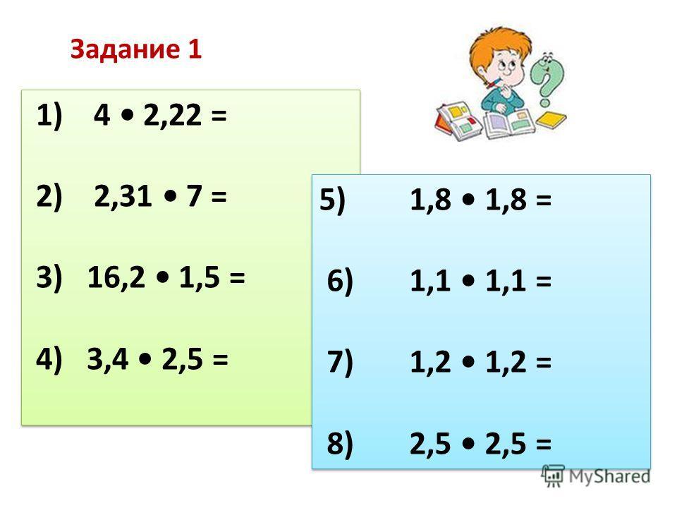 1) 4 2,22 = 2) 2,31 7 = 3) 16,2 1,5 = 4) 3,4 2,5 = 1) 4 2,22 = 2) 2,31 7 = 3) 16,2 1,5 = 4) 3,4 2,5 = 5) 1,8 1,8 = 6) 1,1 1,1 = 7) 1,2 1,2 = 8) 2,5 2,5 = 5) 1,8 1,8 = 6) 1,1 1,1 = 7) 1,2 1,2 = 8) 2,5 2,5 = Задание 1