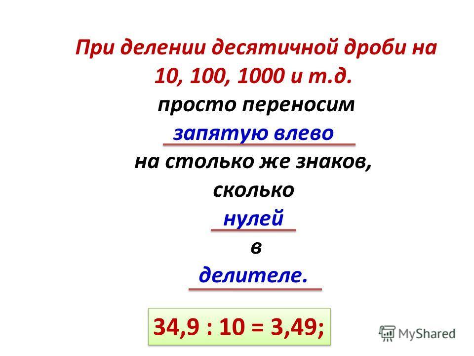 При делении десятичной дроби на 10, 100, 1000 и т.д. просто переносим запятую влево на столько же знаков, сколько нулей в делителе. 34,9 : 10 = 3,49;