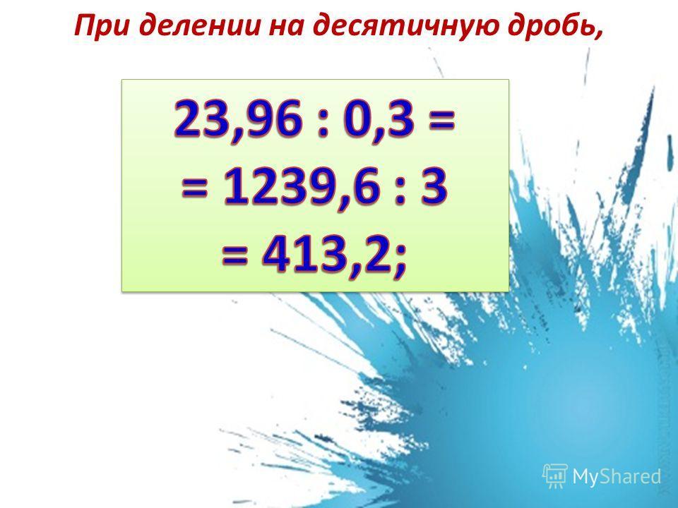 При делении на десятичную дробь, сначала переносим запятую в делимом и делителе вправо на столько знаков, сколько их после запятой в делителе. А затем выполняем деление на натуральное число.
