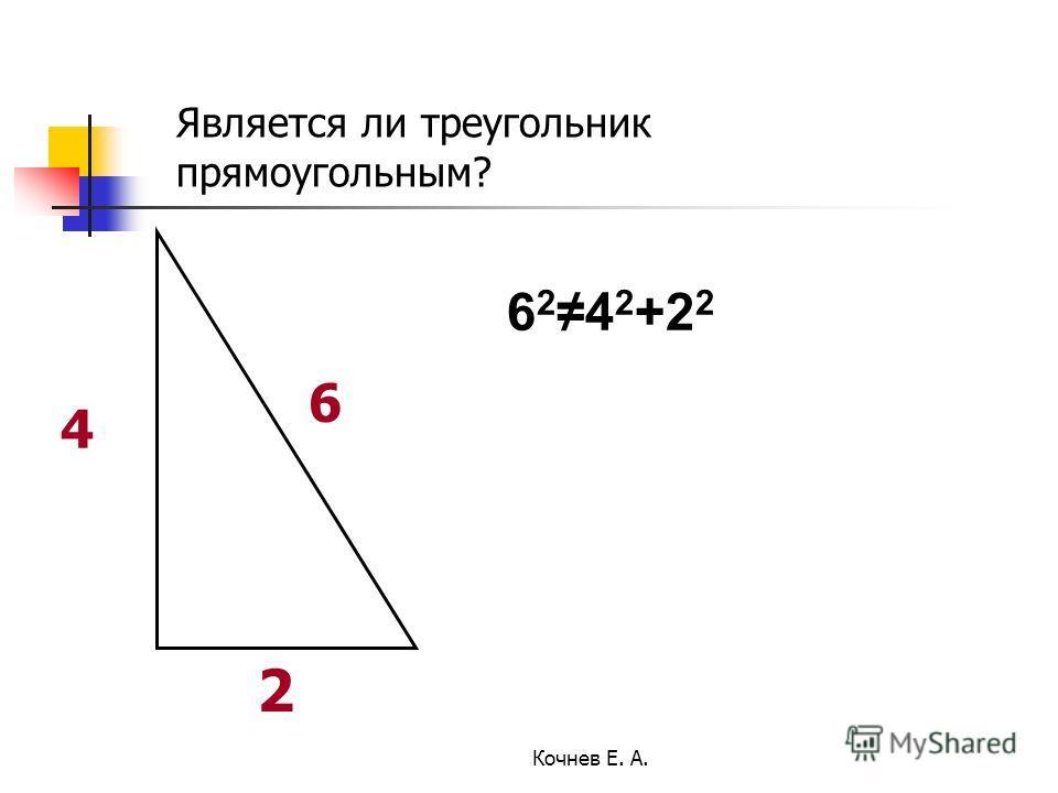 6 4 2 Является ли треугольник прямоугольным? 6 2 4 2 +2 2 Кочнев Е. А.