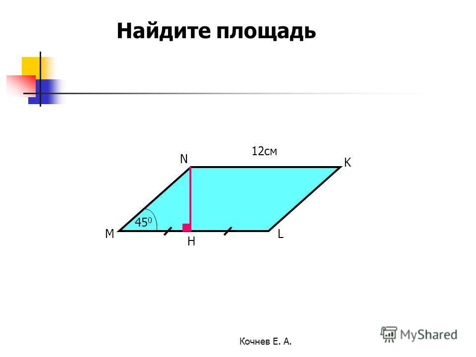 12см 45 0 M N K L H Найдите площадь Кочнев Е. А.