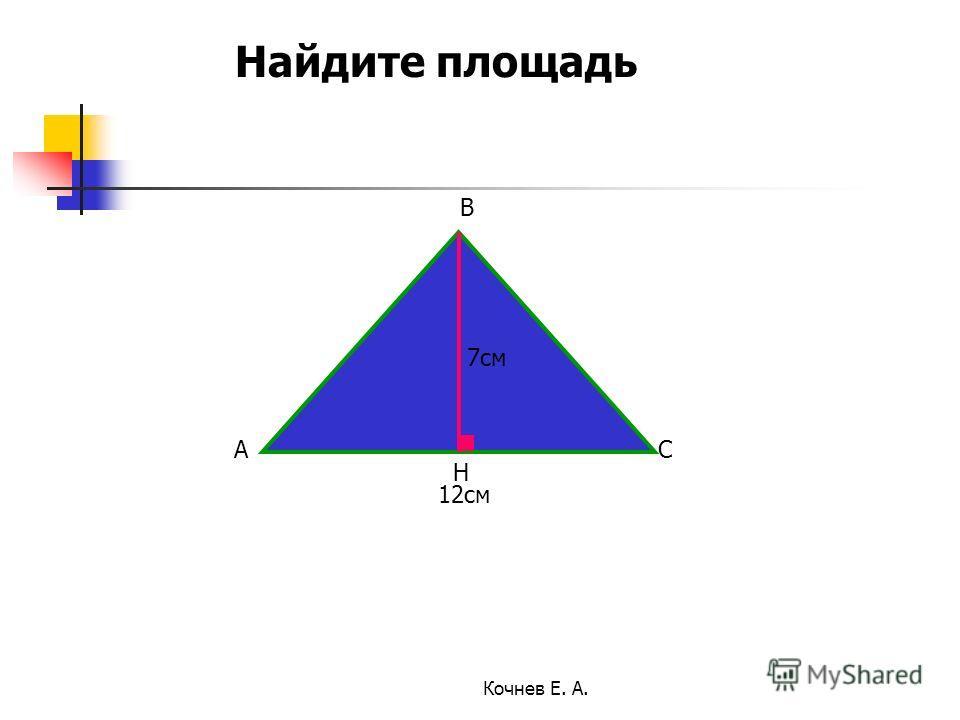 12см 7см A B C H Найдите площадь Кочнев Е. А.