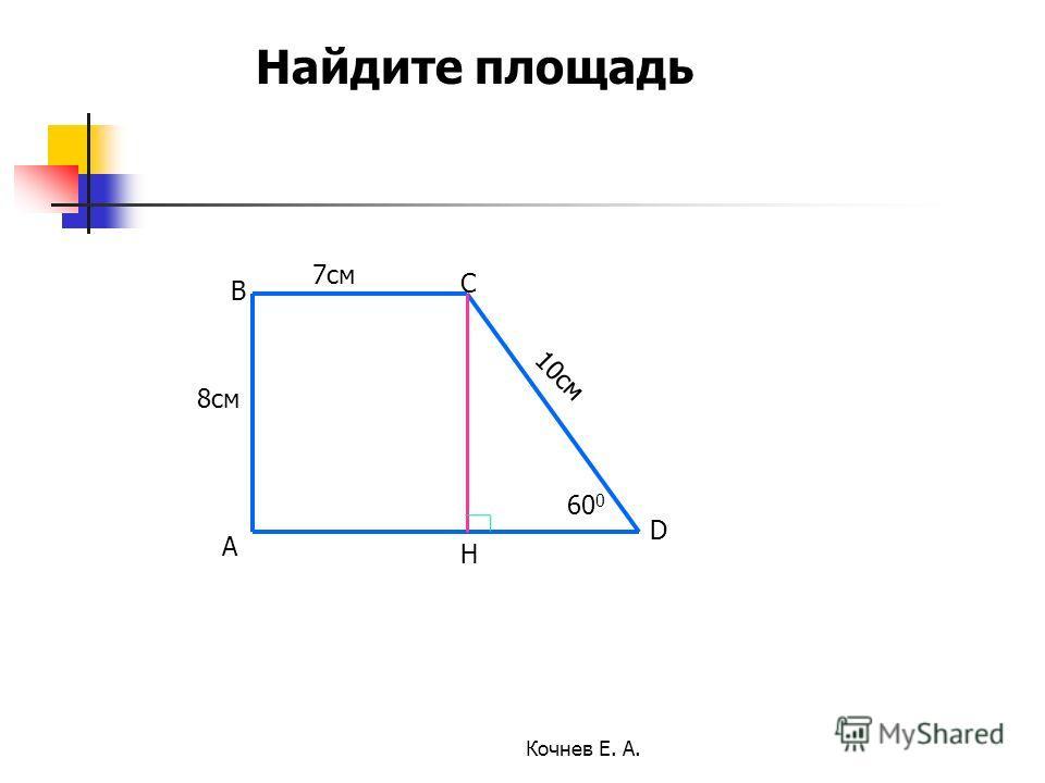 7см 8см 10см 60 0 А В С D H Найдите площадь Кочнев Е. А.