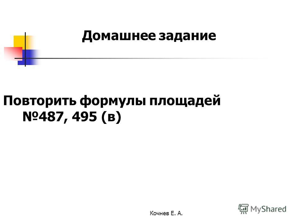 Домашнее задание Повторить формулы площадей 487, 495 (в) Кочнев Е. А.