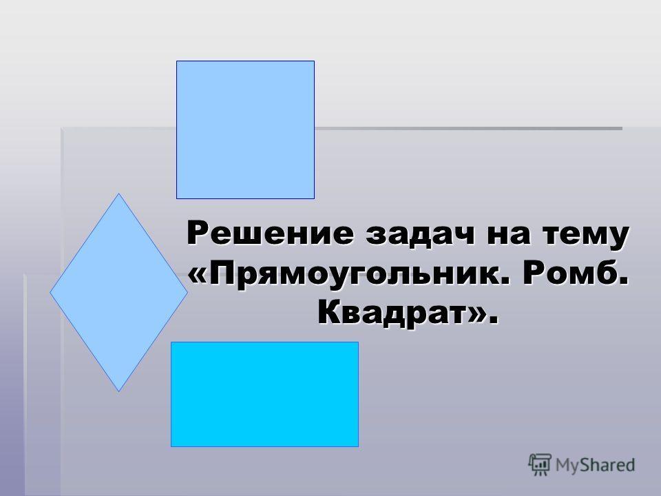 Решение задач на тему «Прямоугольник. Ромб. Квадрат».