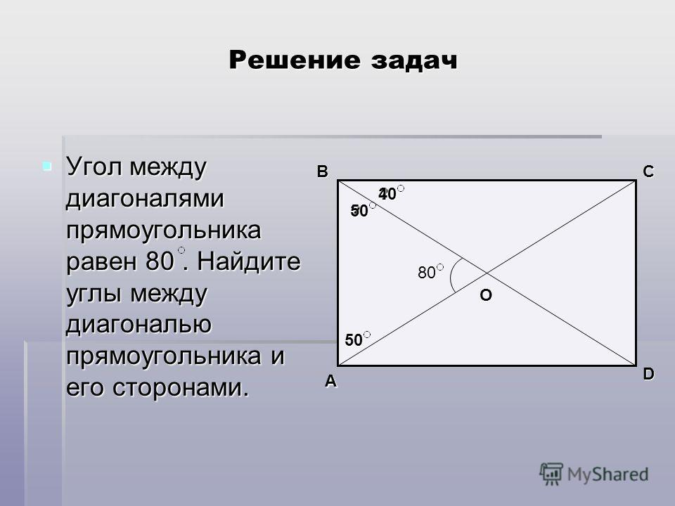 Решение задач Угол между диагоналями прямоугольника равен 80. Найдите углы между диагональю прямоугольника и его сторонами. Угол между диагоналями прямоугольника равен 80. Найдите углы между диагональю прямоугольника и его сторонами. 80 D A BC О ? ?