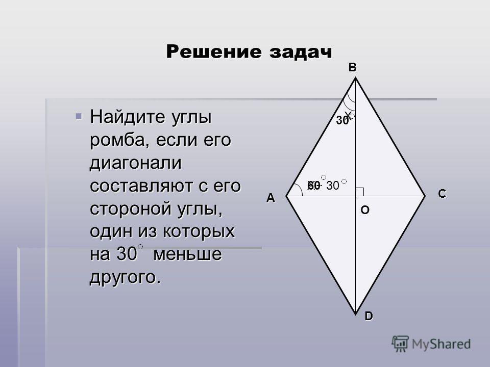 Решение задач Найдите углы ромба, если его диагонали составляют с его стороной углы, один из которых на 30 меньше другого. Найдите углы ромба, если его диагонали составляют с его стороной углы, один из которых на 30 меньше другого. Х Х+ 30 D A B C О