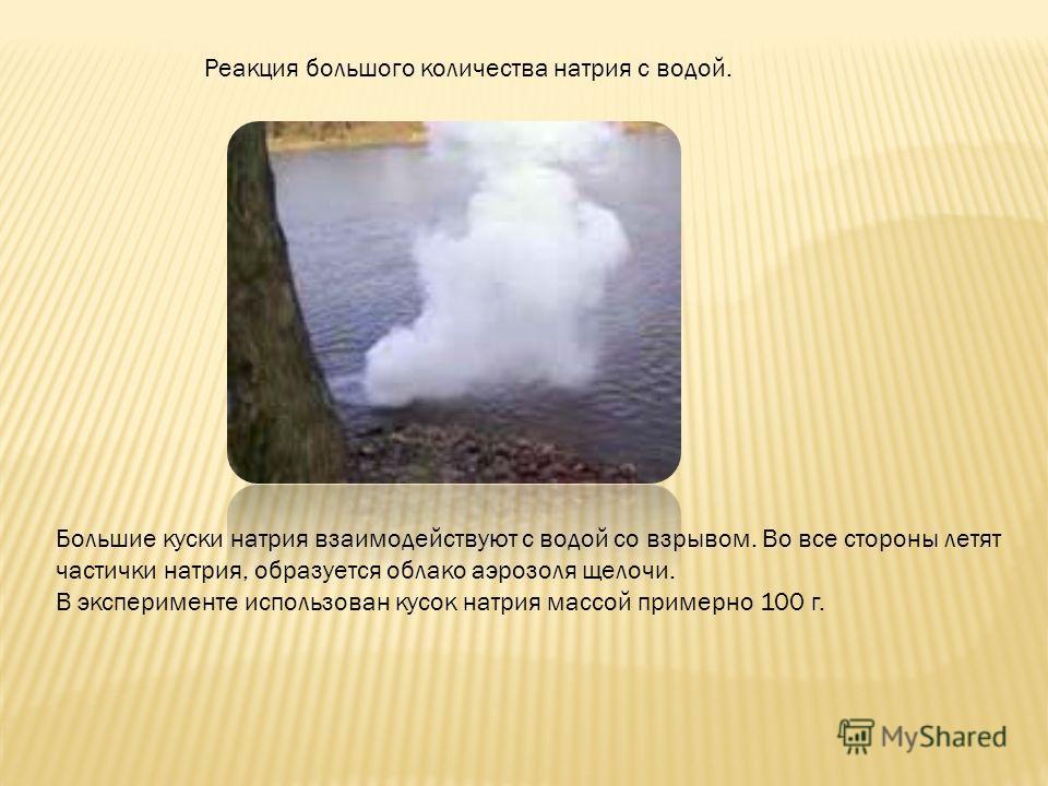 Реакция большого количества натрия с водой. Большие куски натрия взаимодействуют с водой со взрывом. Во все стороны летят частички натрия, образуется облако аэрозоля щелочи. В эксперименте использован кусок натрия массой примерно 100 г.