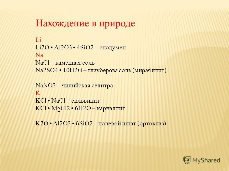 Нахождение в природе Li Li2O Al2O3 4SiO2 – сподумен Na NaCl – каменная соль Na2SO4 10H2O – глауберова соль (мирабилит) NaNO3 – чилийская селитра K KCl NaCl – сильвинит KCl MgCl2 6H2O – карналлит K2O Al2O3 6SiO2 – полевой шпат (ортоклаз)