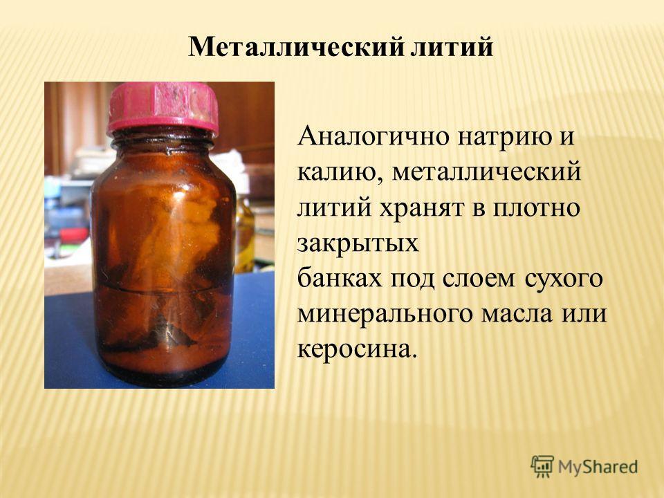 Металлический литий Аналогично натрию и калию, металлический литий хранят в плотно закрытых банках под слоем сухого минерального масла или керосина.